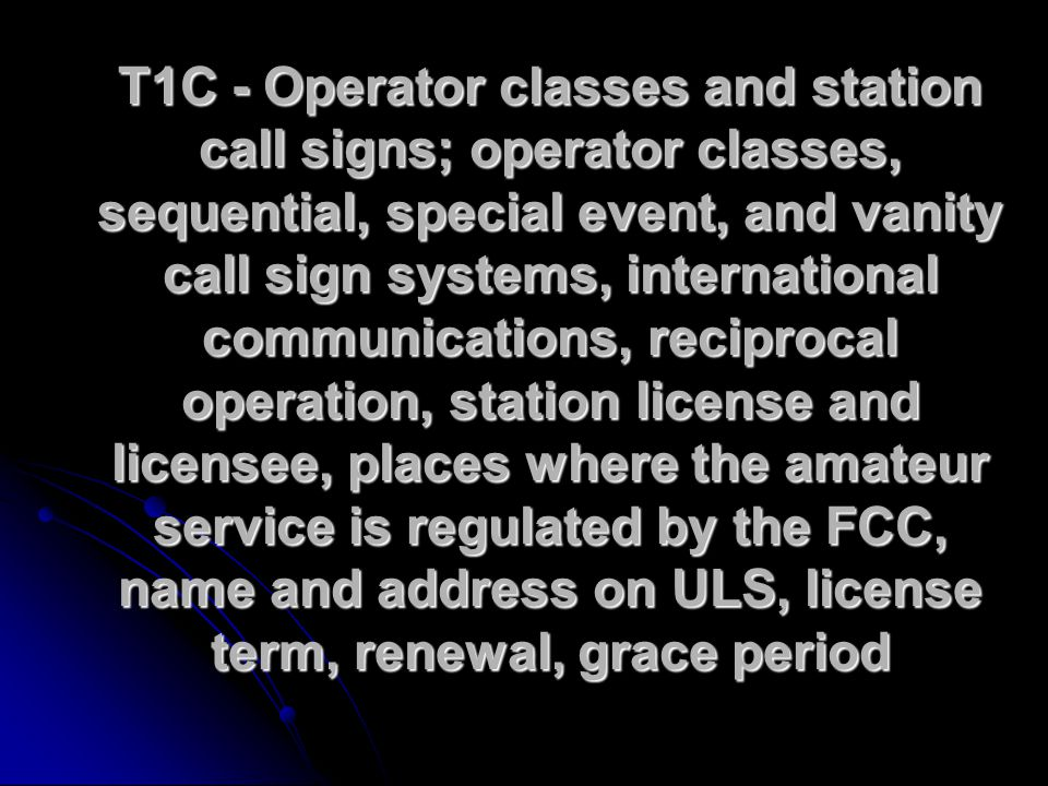 T1C - Operator classes and station call signs; operator classes, sequential, special event, and vanity call sign systems, international communications, reciprocal operation, station license and licensee, places where the amateur service is regulated by the FCC, name and address on ULS, license term, renewal, grace period