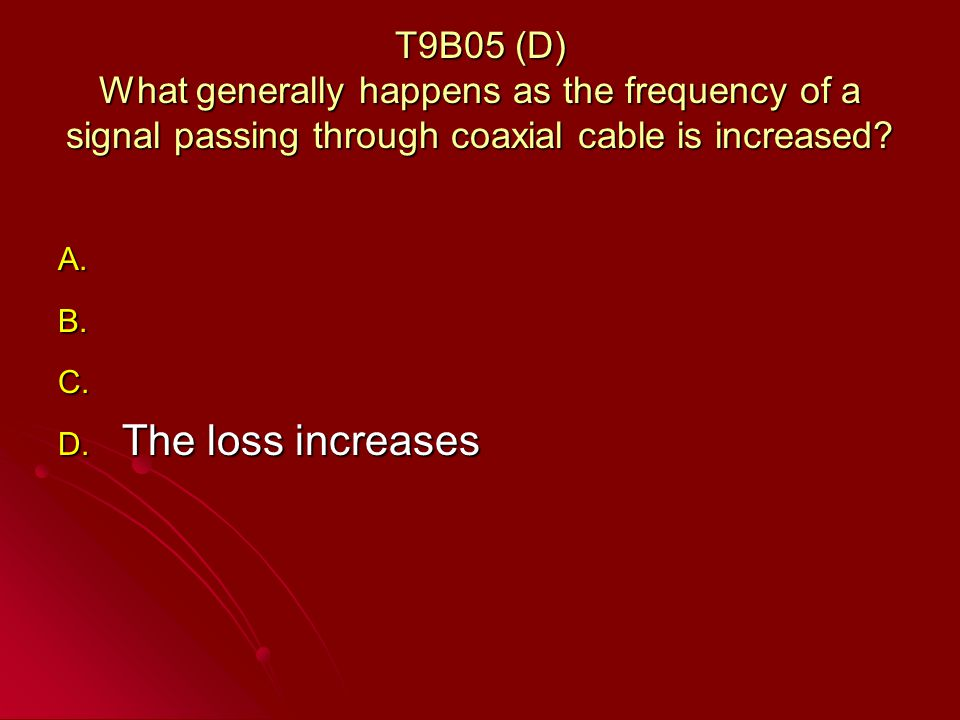 T9B05 (D) What generally happens as the frequency of a signal passing through coaxial cable is increased.
