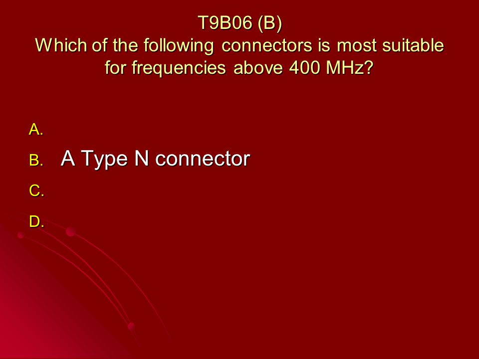 T9B06 (B) Which of the following connectors is most suitable for frequencies above 400 MHz.