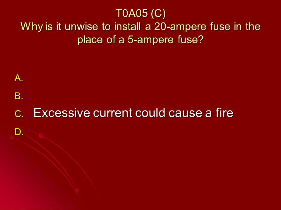 T0A05 (C) Why is it unwise to install a 20-ampere fuse in the place of a 5-ampere fuse.