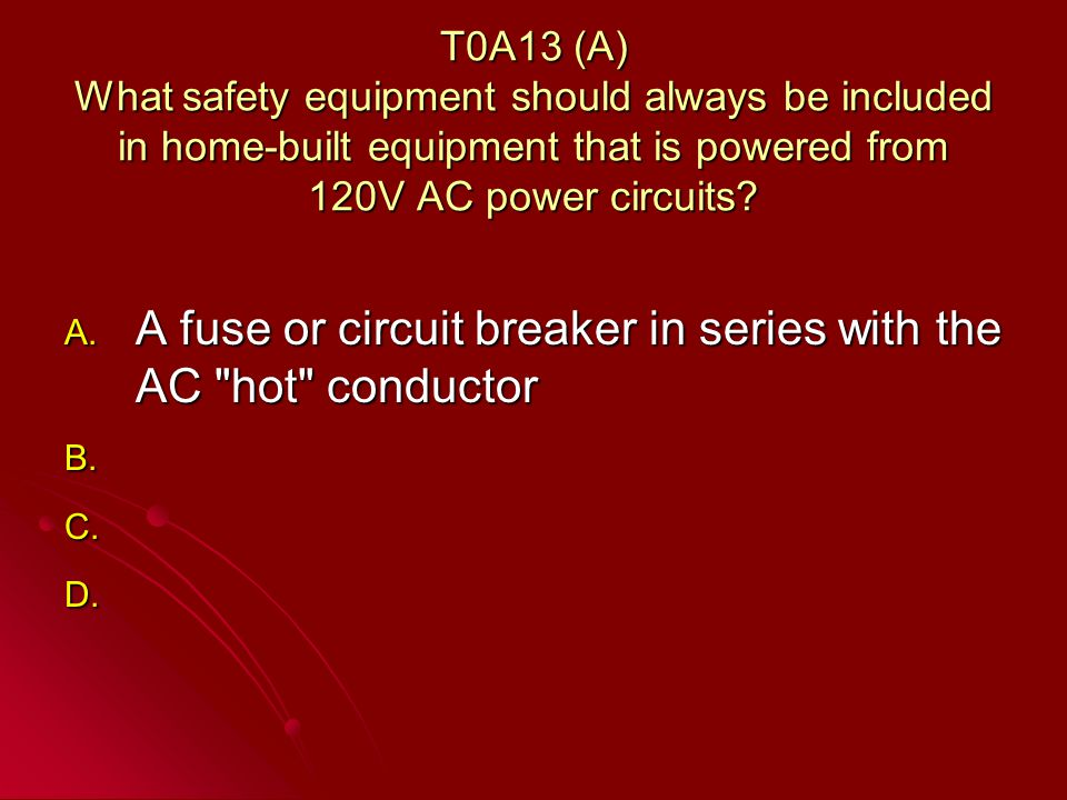 T0A13 (A) What safety equipment should always be included in home-built equipment that is powered from 120V AC power circuits.