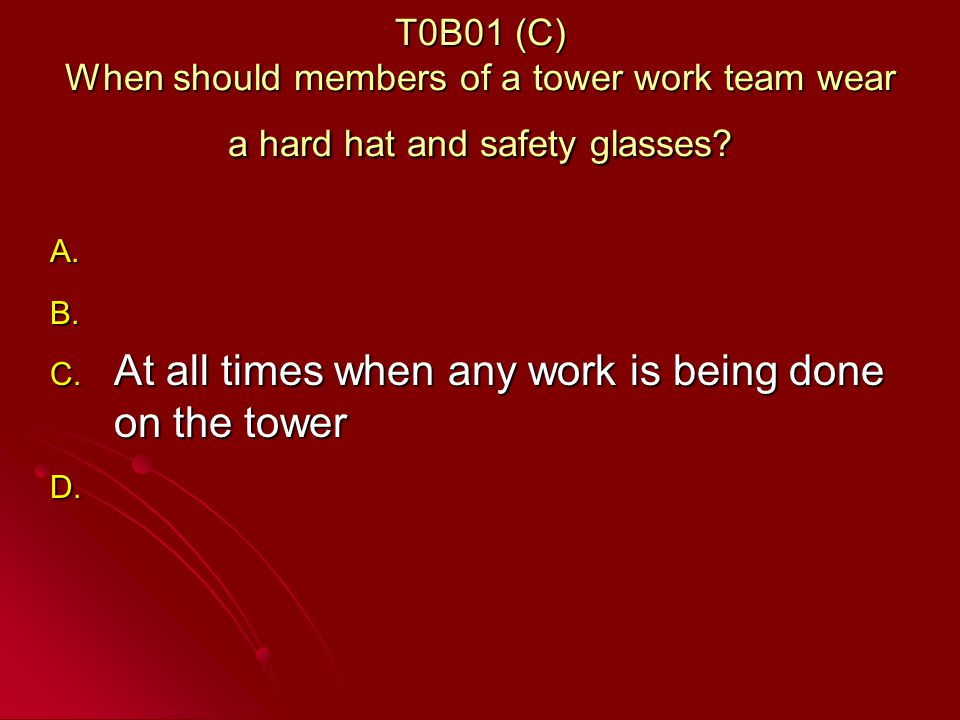 T0B01 (C) When should members of a tower work team wear a hard hat and safety glasses.