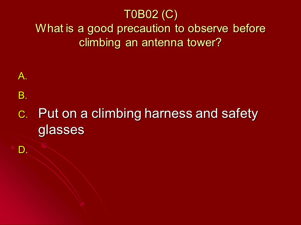 T0B02 (C) What is a good precaution to observe before climbing an antenna tower.