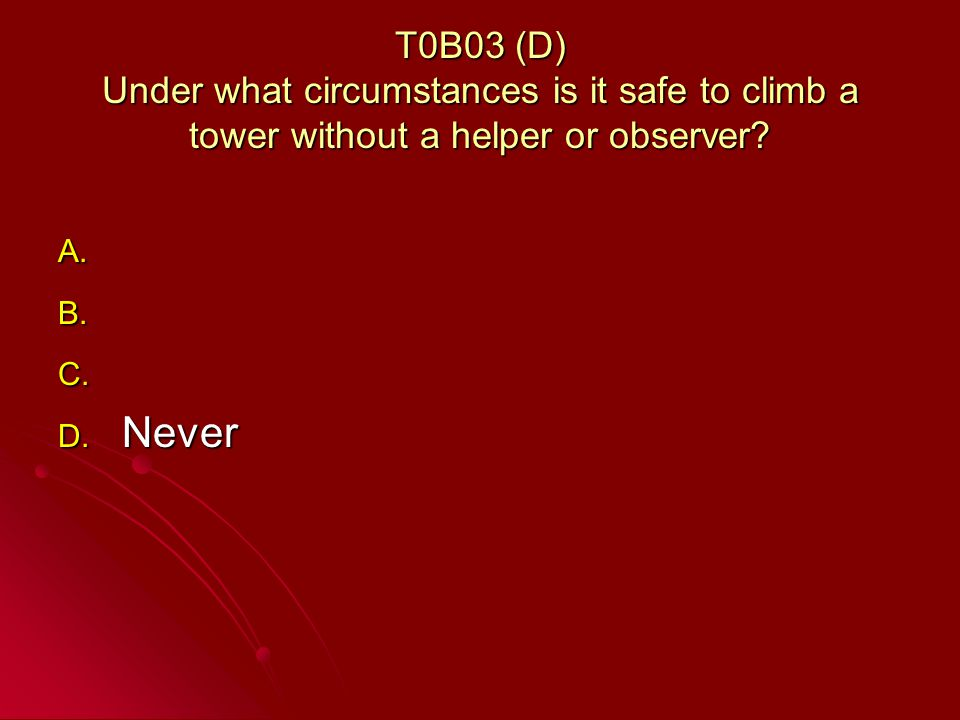 T0B03 (D) Under what circumstances is it safe to climb a tower without a helper or observer.