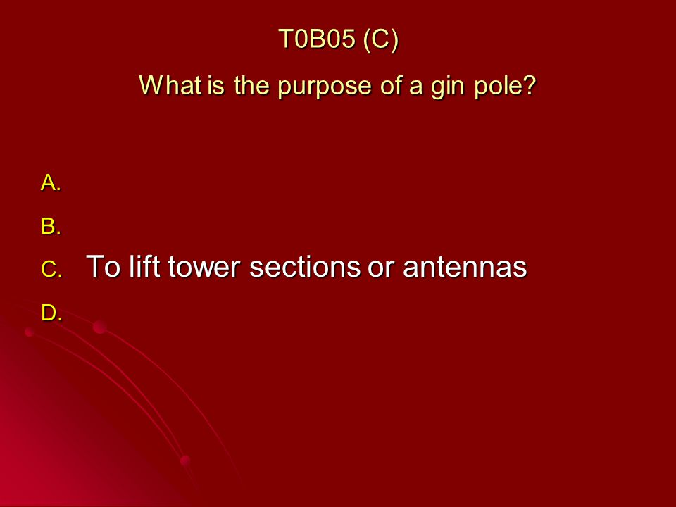 T0B05 (C) What is the purpose of a gin pole. A. A.