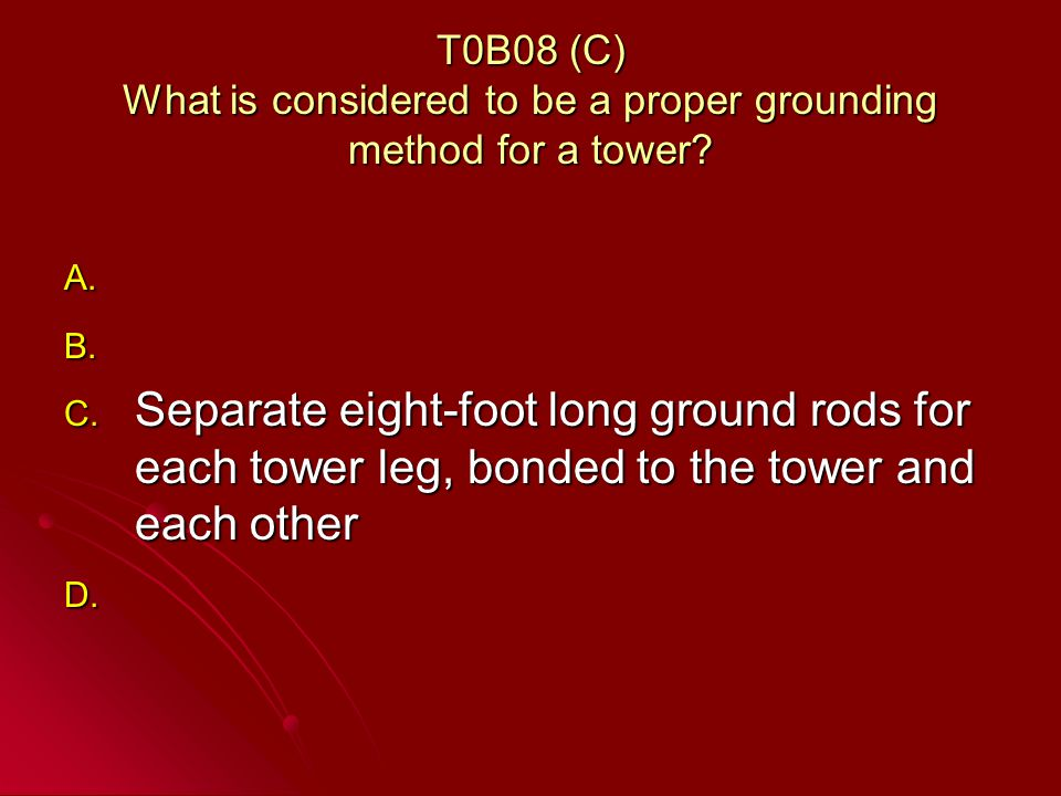 T0B08 (C) What is considered to be a proper grounding method for a tower.