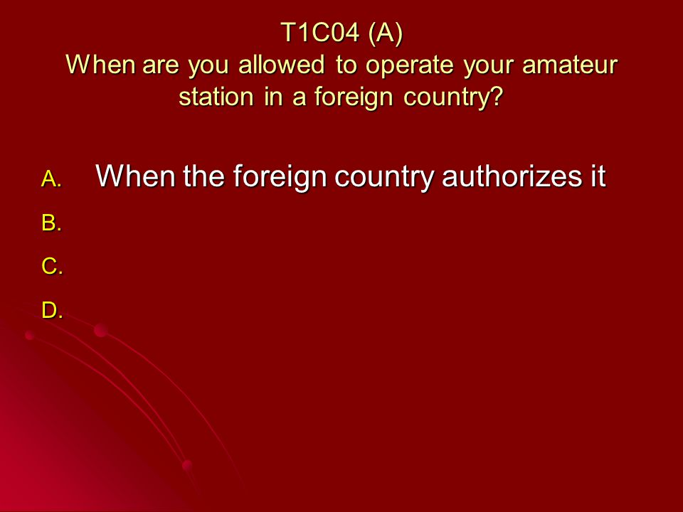 T1C04 (A) When are you allowed to operate your amateur station in a foreign country.