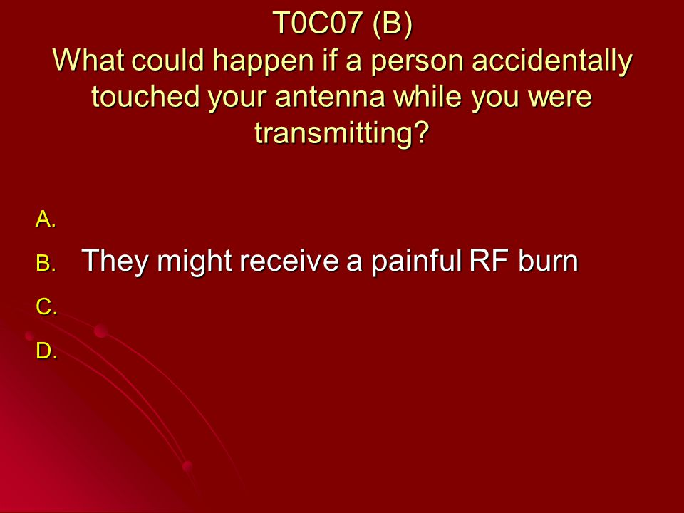 T0C07 (B) What could happen if a person accidentally touched your antenna while you were transmitting.