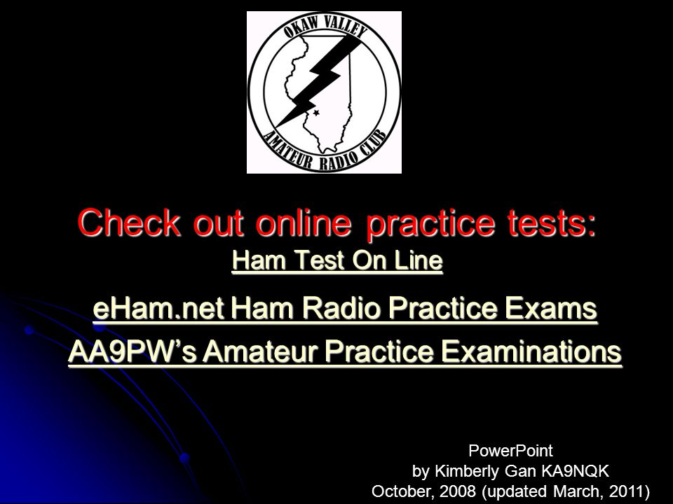 Check out online practice tests: Ham Test On Line Ham Test On Line Ham Test On Line eHam.net Ham Radio Practice Exams eHam.net Ham Radio Practice Exams AA9PWs Amateur Practice Examinations AA9PWs Amateur Practice Examinations PowerPoint by Kimberly Gan KA9NQK October, 2008 (updated March, 2011)