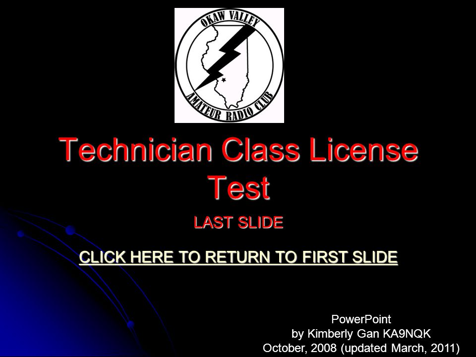 Technician Class License Test LAST SLIDE CLICK HERE TO RETURN TO FIRST SLIDE CLICK HERE TO RETURN TO FIRST SLIDE PowerPoint by Kimberly Gan KA9NQK October, 2008 (updated March, 2011)