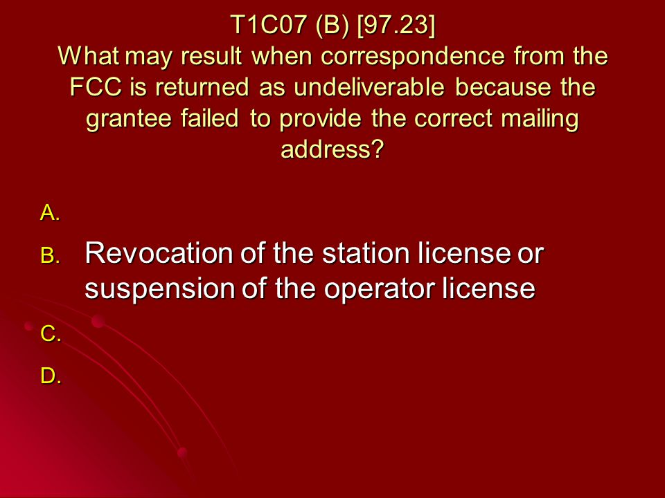 T1C07 (B) [97.23] What may result when correspondence from the FCC is returned as undeliverable because the grantee failed to provide the correct mailing address.