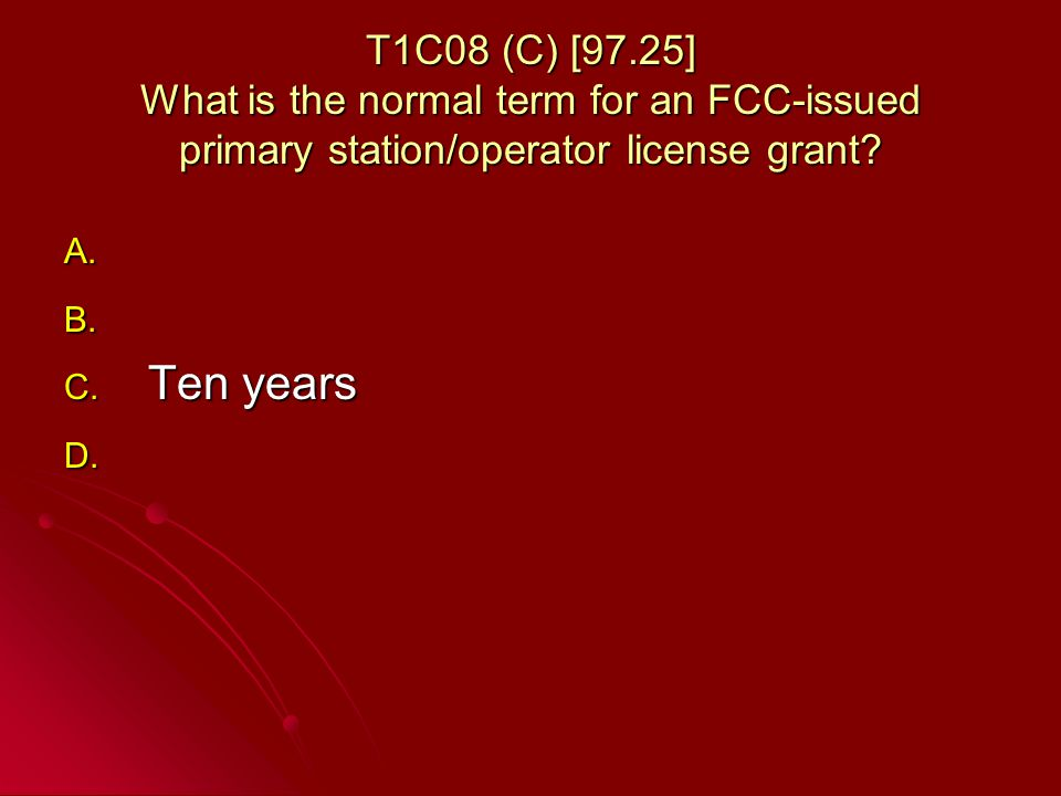 T1C08 (C) [97.25] What is the normal term for an FCC-issued primary station/operator license grant.