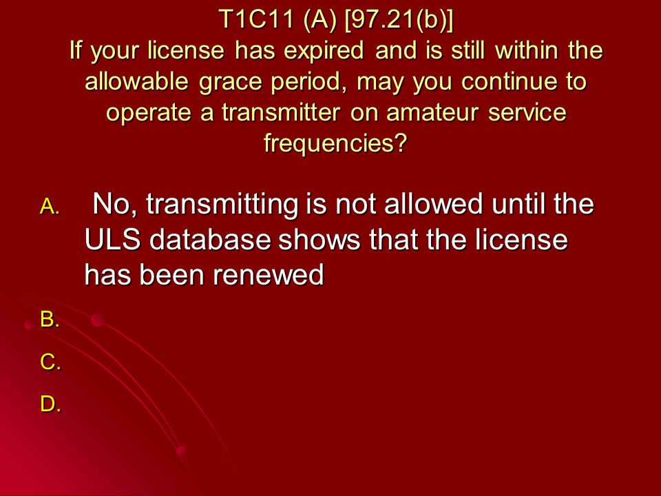 T1C11 (A) [97.21(b)] If your license has expired and is still within the allowable grace period, may you continue to operate a transmitter on amateur service frequencies.