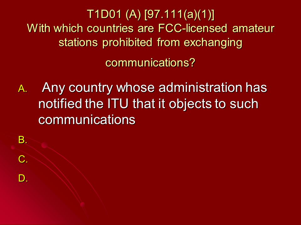 T1D01 (A) [97.111(a)(1)] With which countries are FCC-licensed amateur stations prohibited from exchanging communications.
