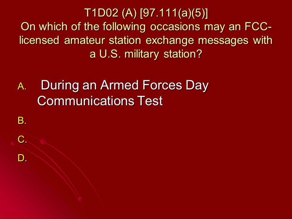 T1D02 (A) [97.111(a)(5)] On which of the following occasions may an FCC- licensed amateur station exchange messages with a U.S.