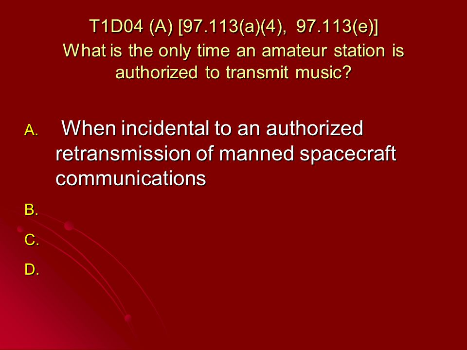 T1D04 (A) [97.113(a)(4), 97.113(e)] What is the only time an amateur station is authorized to transmit music.