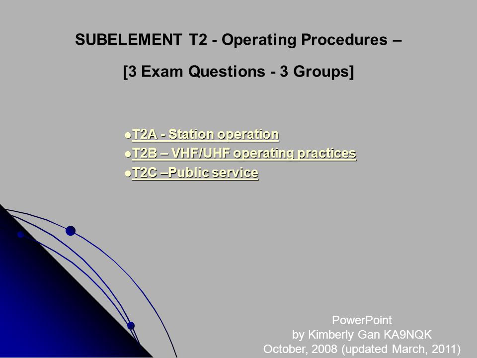 SUBELEMENT T2 - Operating Procedures – [3 Exam Questions - 3 Groups] T2A - Station operation T2A - Station operation T2A - Station operation T2A - Station operation T2B – VHF/UHF operating practices T2B – VHF/UHF operating practices T2B – VHF/UHF operating practices T2B – VHF/UHF operating practices T2C –Public service T2C –Public service T2C –Public service T2C –Public service PowerPoint by Kimberly Gan KA9NQK October, 2008 (updated March, 2011)