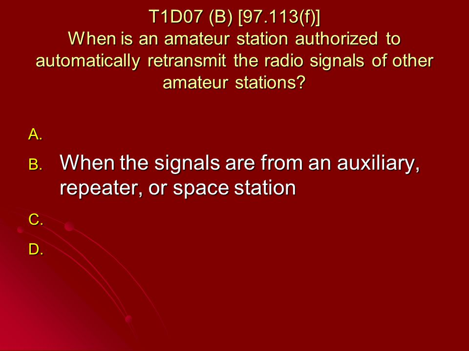 T1D07 (B) [97.113(f)] When is an amateur station authorized to automatically retransmit the radio signals of other amateur stations.