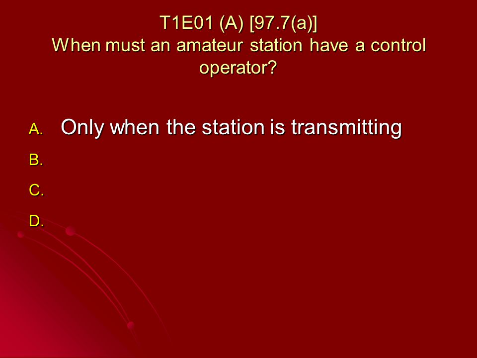 T1E01 (A) [97.7(a)] When must an amateur station have a control operator.