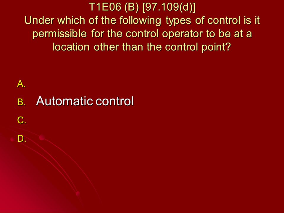 T1E06 (B) [97.109(d)] Under which of the following types of control is it permissible for the control operator to be at a location other than the control point.