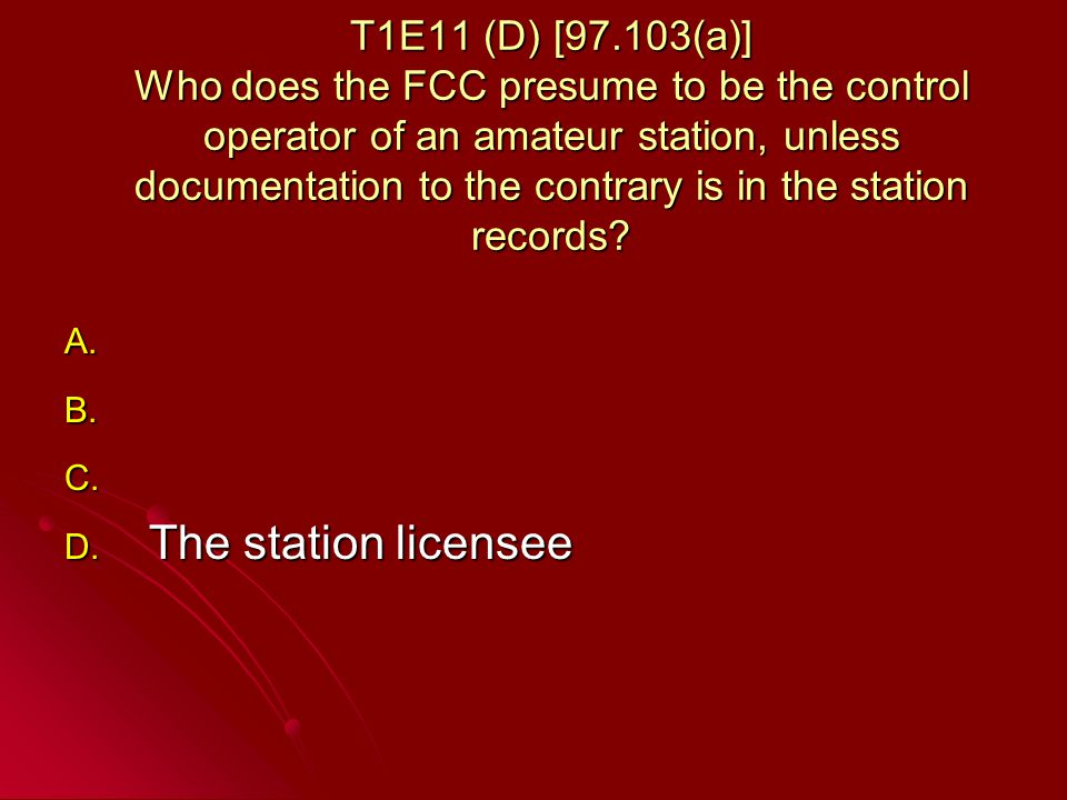 T1E11 (D) [97.103(a)] Who does the FCC presume to be the control operator of an amateur station, unless documentation to the contrary is in the station records.
