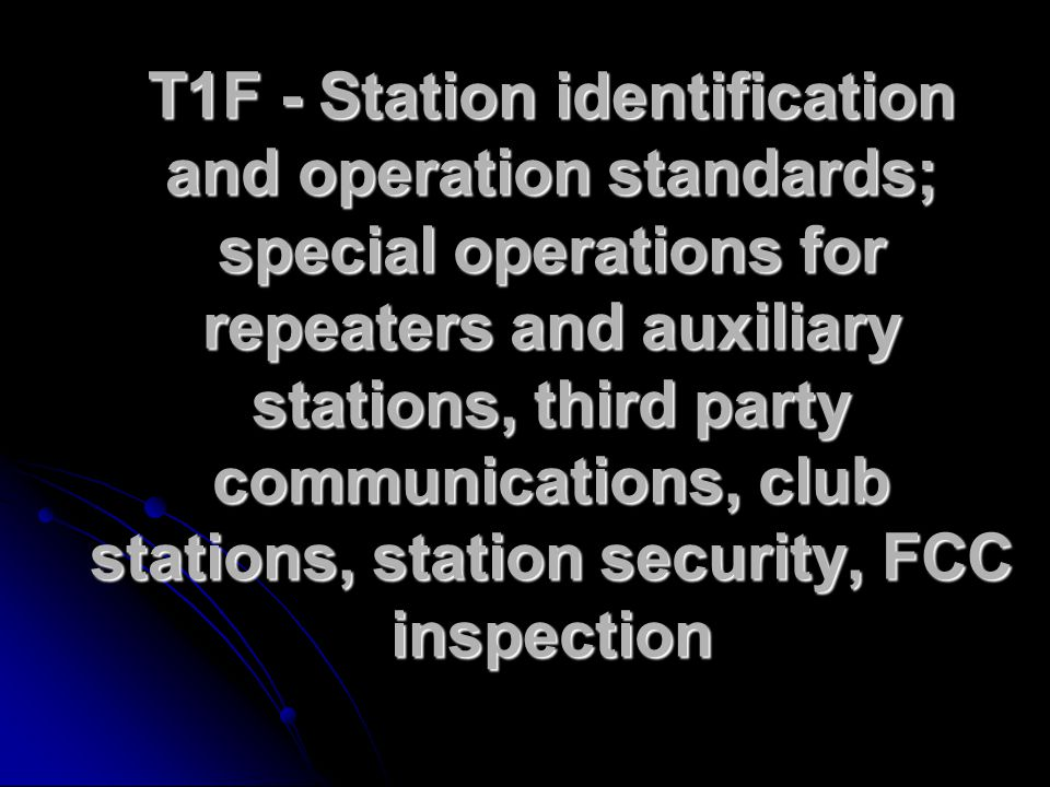 T1F - Station identification and operation standards; special operations for repeaters and auxiliary stations, third party communications, club stations, station security, FCC inspection