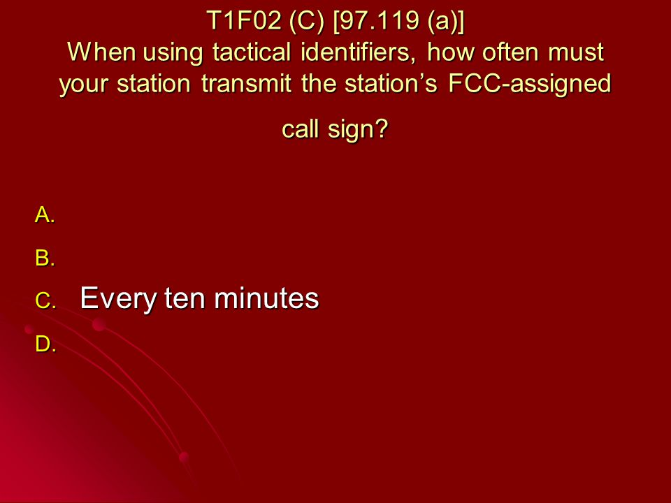 T1F02 (C) [97.119 (a)] When using tactical identifiers, how often must your station transmit the stations FCC-assigned call sign.