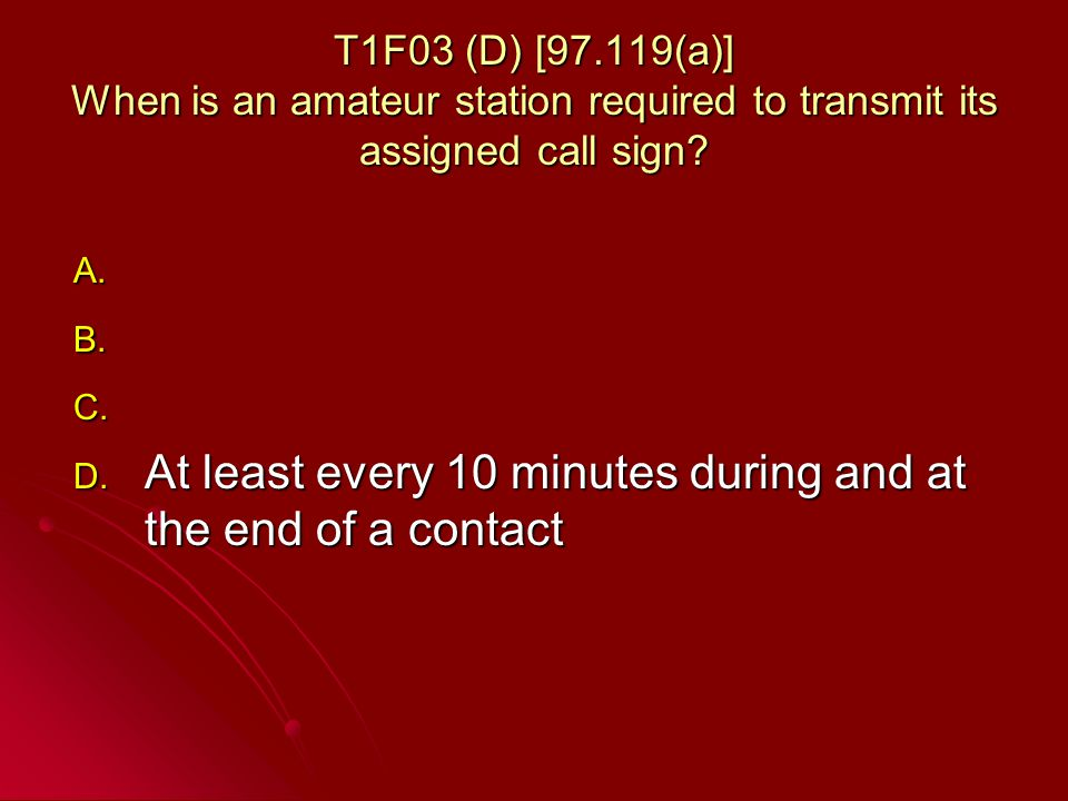 T1F03 (D) [97.119(a)] When is an amateur station required to transmit its assigned call sign.