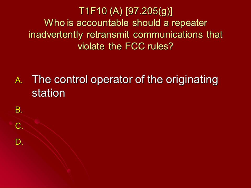 T1F10 (A) [97.205(g)] Who is accountable should a repeater inadvertently retransmit communications that violate the FCC rules.