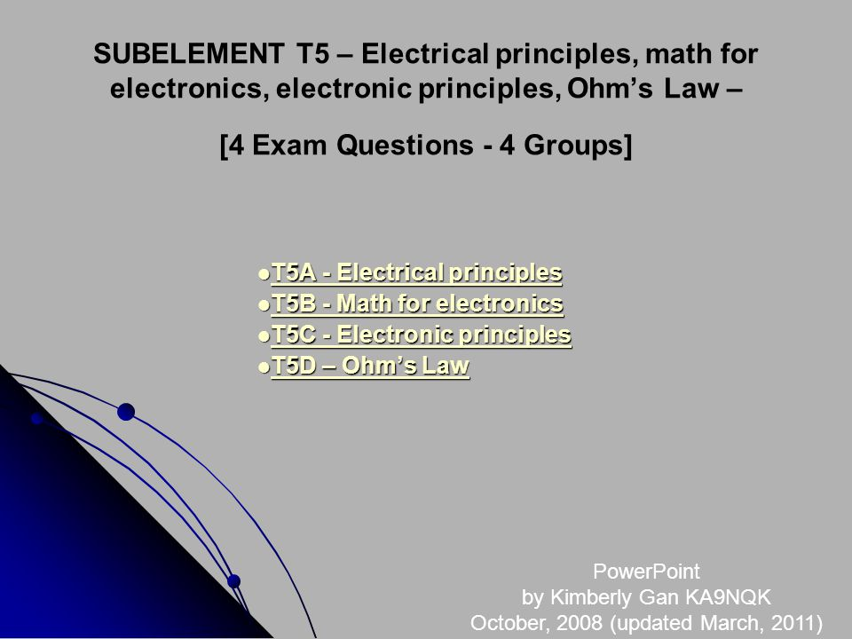 SUBELEMENT T5 – Electrical principles, math for electronics, electronic principles, Ohms Law – [4 Exam Questions - 4 Groups] T5A - Electrical principles T5A - Electrical principles T5A - Electrical principles T5A - Electrical principles T5B - Math for electronics T5B - Math for electronics T5B - Math for electronics T5B - Math for electronics T5C - Electronic principles T5C - Electronic principles T5C - Electronic principles T5C - Electronic principles T5D – Ohms Law T5D – Ohms Law T5D – Ohms Law T5D – Ohms Law PowerPoint by Kimberly Gan KA9NQK October, 2008 (updated March, 2011)