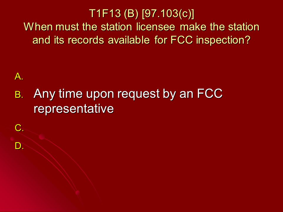 T1F13 (B) [97.103(c)] When must the station licensee make the station and its records available for FCC inspection.