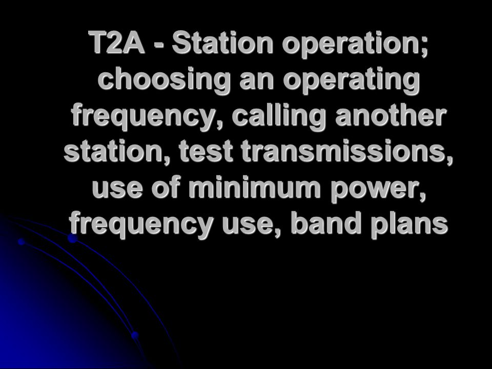 T2A - Station operation; choosing an operating frequency, calling another station, test transmissions, use of minimum power, frequency use, band plans