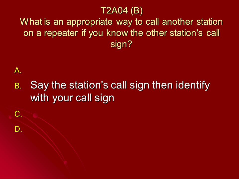 T2A04 (B) What is an appropriate way to call another station on a repeater if you know the other station s call sign.