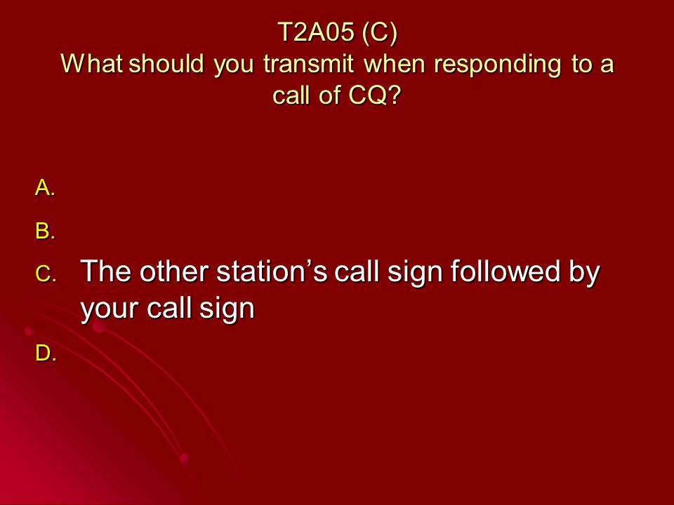T2A05 (C) What should you transmit when responding to a call of CQ.