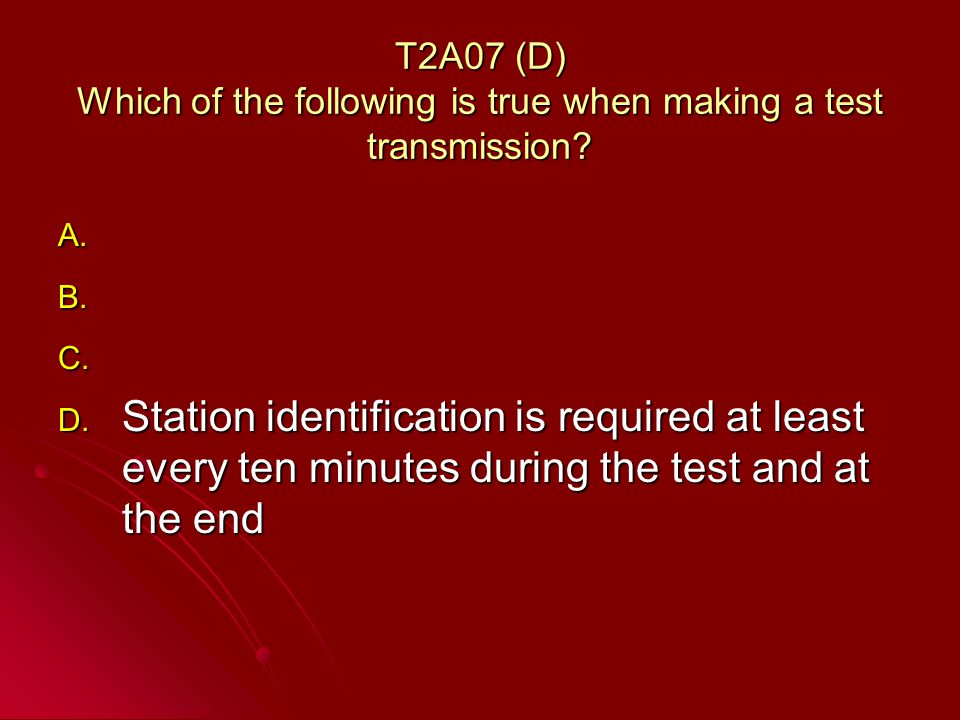 T2A07 (D) Which of the following is true when making a test transmission.
