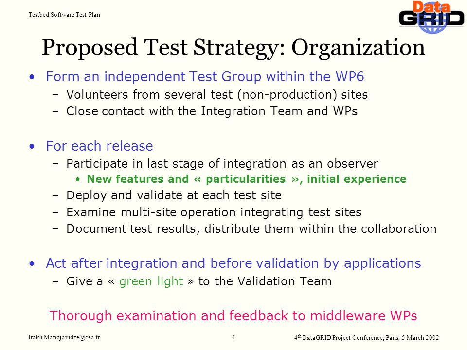 4 th DataGRID Project Conference, Paris, 5 March 2002 Testbed Software Test Plan Irakli.Mandjavidze@cea.fr 4 Proposed Test Strategy: Organization Form an independent Test Group within the WP6 –Volunteers from several test (non-production) sites –Close contact with the Integration Team and WPs For each release –Participate in last stage of integration as an observer New features and « particularities », initial experience –Deploy and validate at each test site –Examine multi-site operation integrating test sites –Document test results, distribute them within the collaboration Act after integration and before validation by applications –Give a « green light » to the Validation Team Thorough examination and feedback to middleware WPs