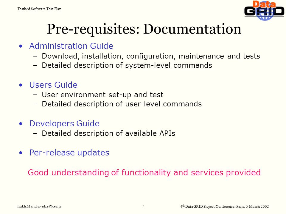 4 th DataGRID Project Conference, Paris, 5 March 2002 Testbed Software Test Plan Irakli.Mandjavidze@cea.fr 7 Pre-requisites: Documentation Administration Guide –Download, installation, configuration, maintenance and tests –Detailed description of system-level commands Users Guide –User environment set-up and test –Detailed description of user-level commands Developers Guide –Detailed description of available APIs Per-release updates Good understanding of functionality and services provided