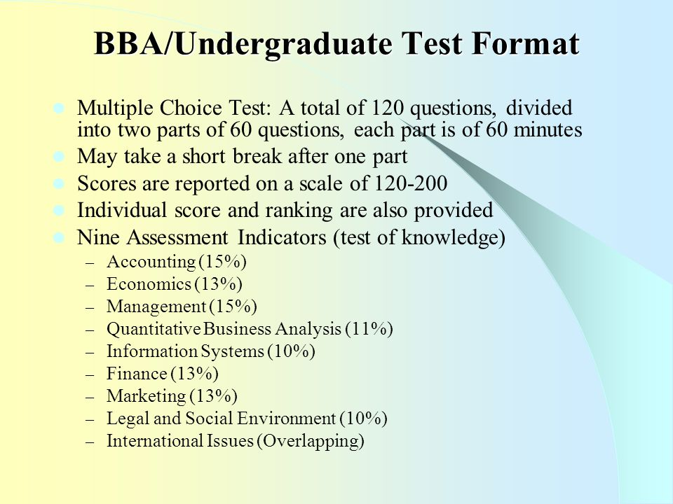 BBA/Undergraduate Test Format Multiple Choice Test: A total of 120 questions, divided into two parts of 60 questions, each part is of 60 minutes May take a short break after one part Scores are reported on a scale of 120-200 Individual score and ranking are also provided Nine Assessment Indicators (test of knowledge) – Accounting (15%) – Economics (13%) – Management (15%) – Quantitative Business Analysis (11%) – Information Systems (10%) – Finance (13%) – Marketing (13%) – Legal and Social Environment (10%) – International Issues (Overlapping)