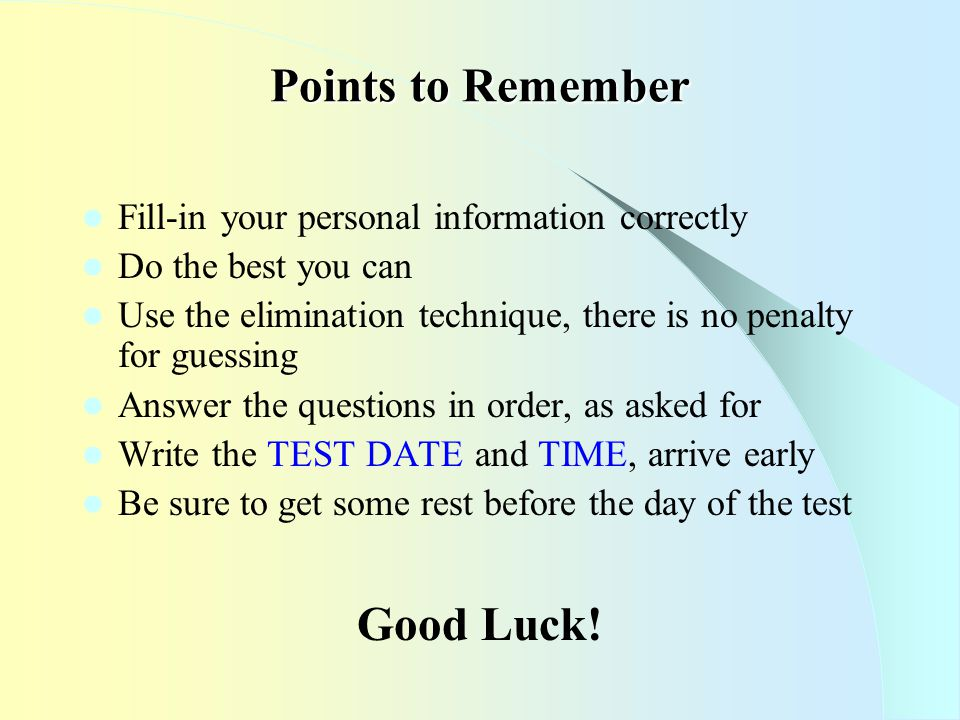 Points to Remember Fill-in your personal information correctly Do the best you can Use the elimination technique, there is no penalty for guessing Answer the questions in order, as asked for Write the TEST DATE and TIME, arrive early Be sure to get some rest before the day of the test Good Luck!