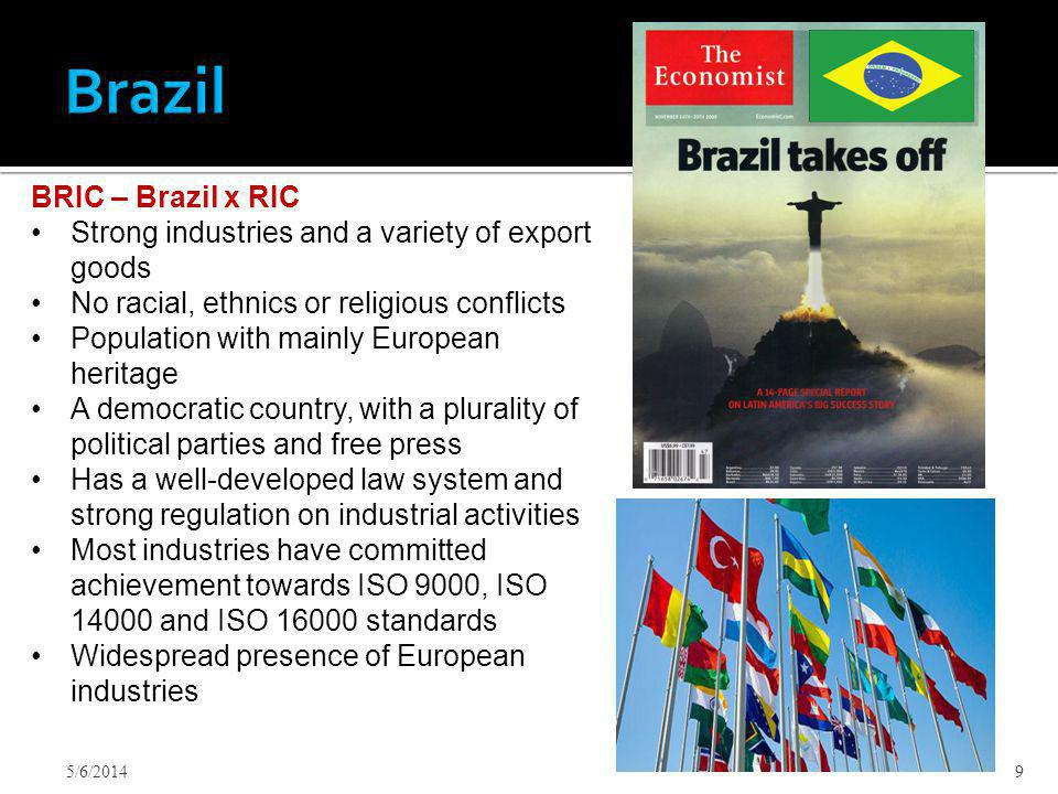 5/6/20149 BRIC – Brazil x RIC Strong industries and a variety of export goods No racial, ethnics or religious conflicts Population with mainly European heritage A democratic country, with a plurality of political parties and free press Has a well-developed law system and strong regulation on industrial activities Most industries have committed achievement towards ISO 9000, ISO 14000 and ISO 16000 standards Widespread presence of European industries