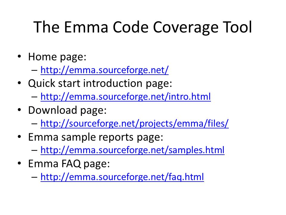 The Emma Code Coverage Tool Home page: – http://emma.sourceforge.net/ http://emma.sourceforge.net/ Quick start introduction page: – http://emma.sourceforge.net/intro.html http://emma.sourceforge.net/intro.html Download page: – http://sourceforge.net/projects/emma/files/ http://sourceforge.net/projects/emma/files/ Emma sample reports page: – http://emma.sourceforge.net/samples.html http://emma.sourceforge.net/samples.html Emma FAQ page: – http://emma.sourceforge.net/faq.html http://emma.sourceforge.net/faq.html