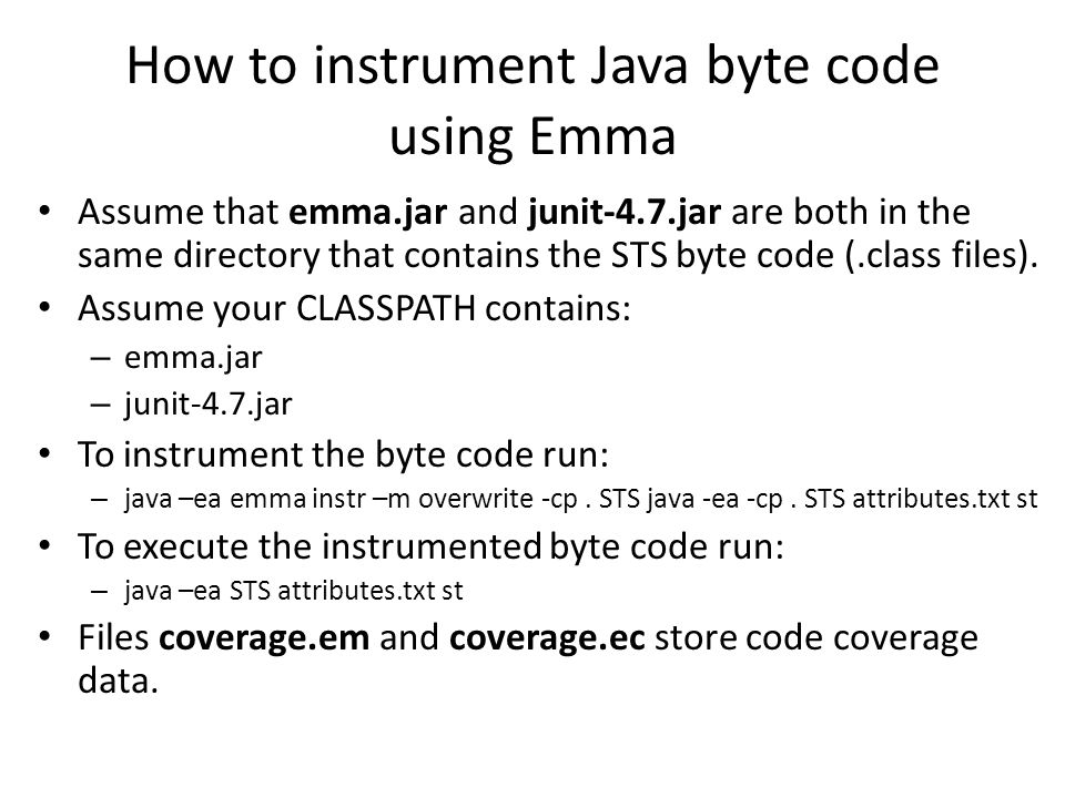 How to instrument Java byte code using Emma Assume that emma.jar and junit-4.7.jar are both in the same directory that contains the STS byte code (.class files).
