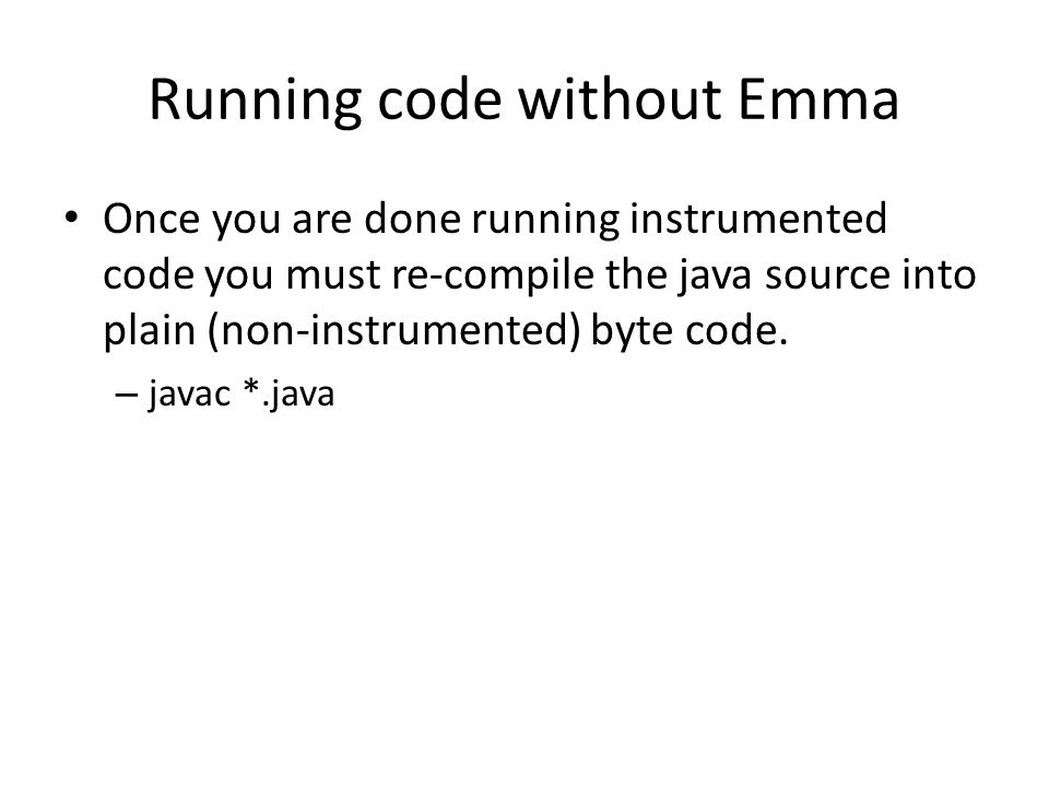 Running code without Emma Once you are done running instrumented code you must re-compile the java source into plain (non-instrumented) byte code.