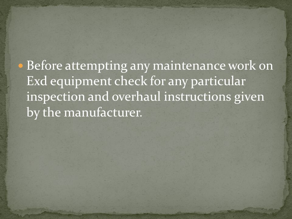 Before attempting any maintenance work on Exd equipment check for any particular inspection and overhaul instructions given by the manufacturer.