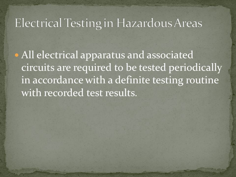 All electrical apparatus and associated circuits are required to be tested periodically in accordance with a definite testing routine with recorded test results.