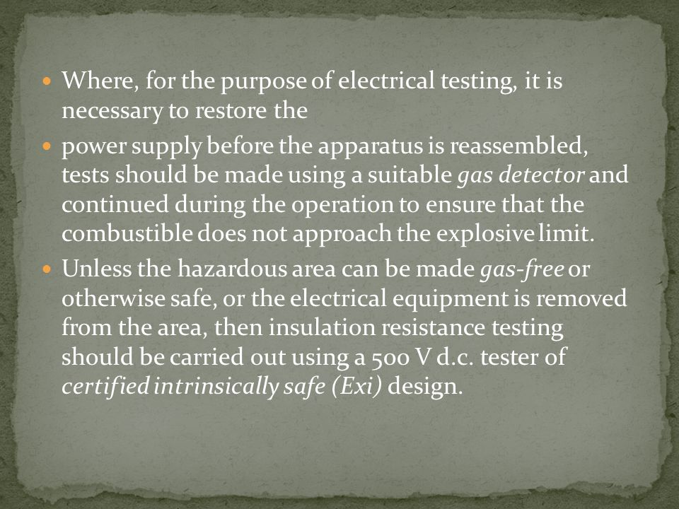 Where, for the purpose of electrical testing, it is necessary to restore the power supply before the apparatus is reassembled, tests should be made using a suitable gas detector and continued during the operation to ensure that the combustible does not approach the explosive limit.