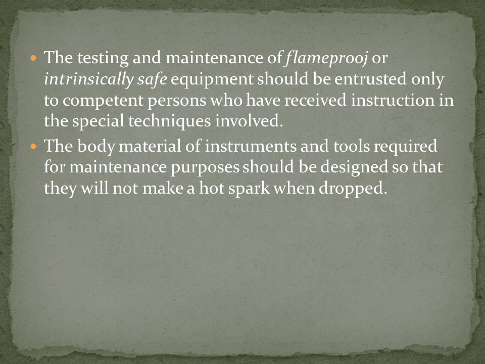 The testing and maintenance of flameprooj or intrinsically safe equipment should be entrusted only to competent persons who have received instruction in the special techniques involved.