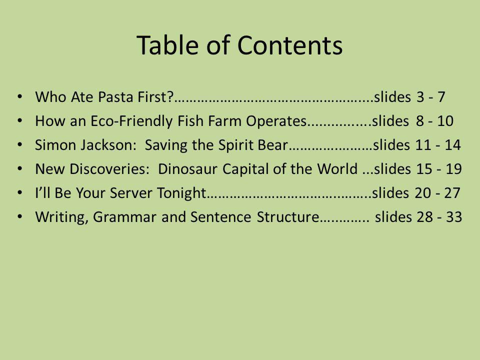 Table of Contents Who Ate Pasta First …………………………………………....slides 3 - 7 How an Eco-Friendly Fish Farm Operates................slides 8 - 10 Simon Jackson: Saving the Spirit Bear………….………slides 11 - 14 New Discoveries: Dinosaur Capital of the World...slides 15 - 19 Ill Be Your Server Tonight……………………………..……..slides 20 - 27 Writing, Grammar and Sentence Structure…..……..