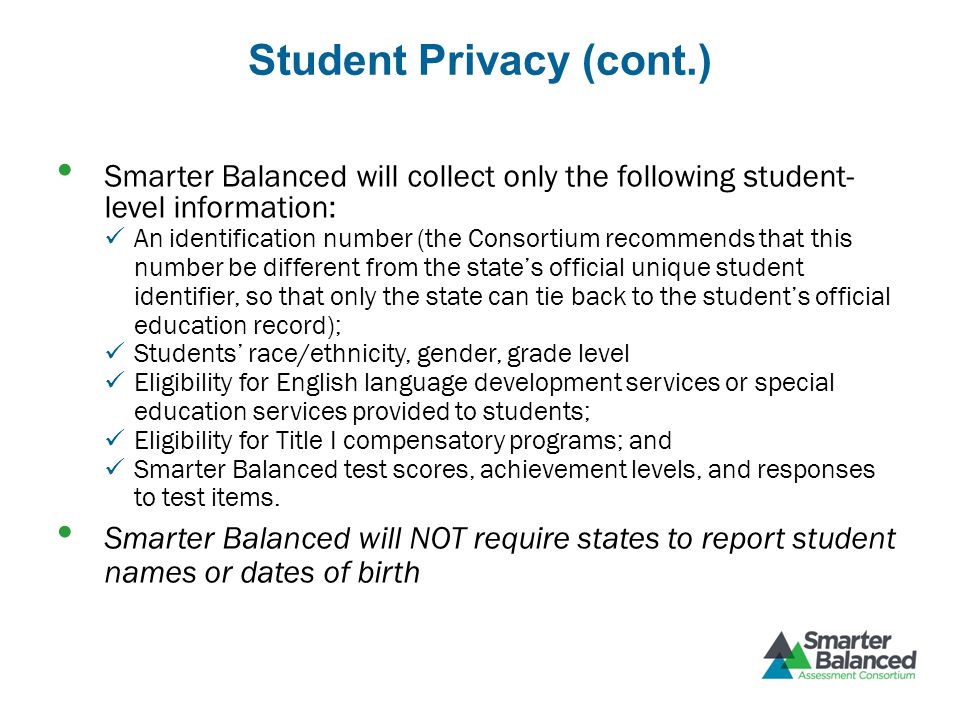 Student Privacy (cont.) Smarter Balanced will collect only the following student- level information: An identification number (the Consortium recommends that this number be different from the states official unique student identifier, so that only the state can tie back to the students official education record); Students race/ethnicity, gender, grade level Eligibility for English language development services or special education services provided to students; Eligibility for Title I compensatory programs; and Smarter Balanced test scores, achievement levels, and responses to test items.