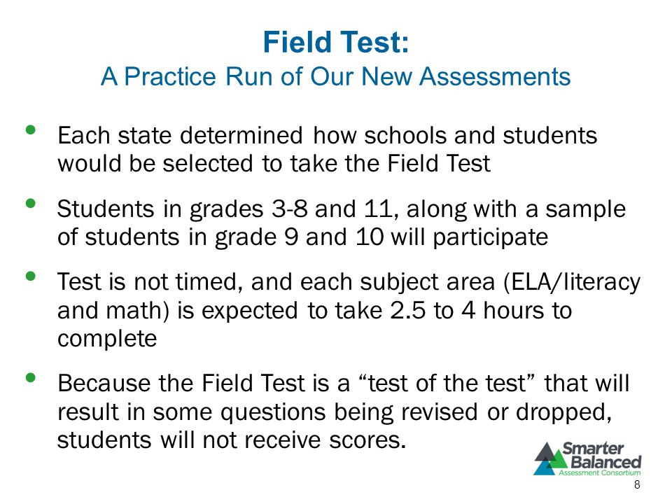 Field Test: A Practice Run of Our New Assessments Each state determined how schools and students would be selected to take the Field Test Students in grades 3-8 and 11, along with a sample of students in grade 9 and 10 will participate Test is not timed, and each subject area (ELA/literacy and math) is expected to take 2.5 to 4 hours to complete Because the Field Test is a test of the test that will result in some questions being revised or dropped, students will not receive scores.